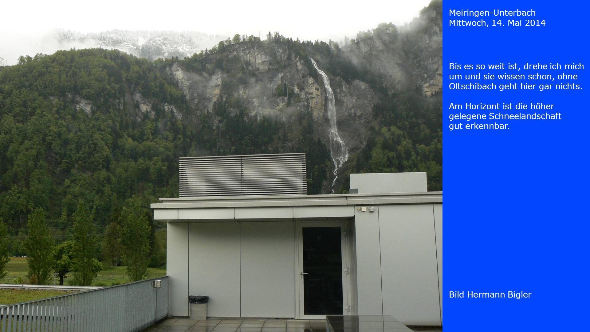 Meiringen-Unterbach Mittwoch, 14. Mai 2014. Bis es so weit ist, drehe ich mich um und sie wissen schon, ohne Oltschibach geht hier gar nichts.
