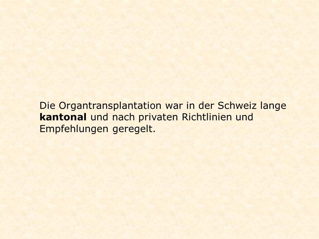 Die Organtransplantation war in der Schweiz lange kantonal und nach privaten Richtlinien und Empfehlungen geregelt.
