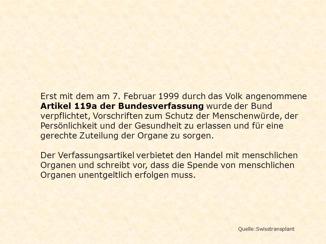 Erst mit dem am 7. Februar 1999 durch das Volk angenommene Artikel 119a der Bundesverfassung wurde der Bund verpflichtet, Vorschriften zum Schutz der Menschenwürde, der Persönlichkeit und der Gesundheit zu erlassen und für eine gerechte Zuteilung der Organe zu sorgen.