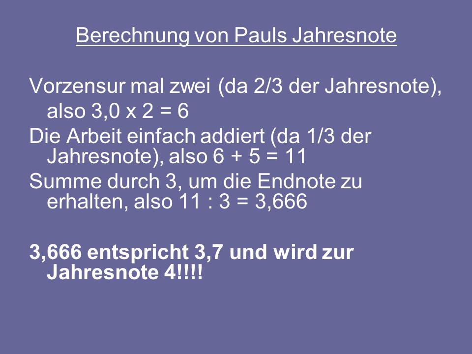 Berechnung von Pauls Jahresnote Vorzensur mal zwei (da 2/3 der Jahresnote), also 3,0 x 2 = 6 Die Arbeit einfach addiert (da 1/3 der Jahresnote), also 6 + 5 = 11 Summe durch 3, um die Endnote zu erhalten, also 11 : 3 = 3,666 3,666 entspricht 3,7 und wird zur Jahresnote 4!!!!