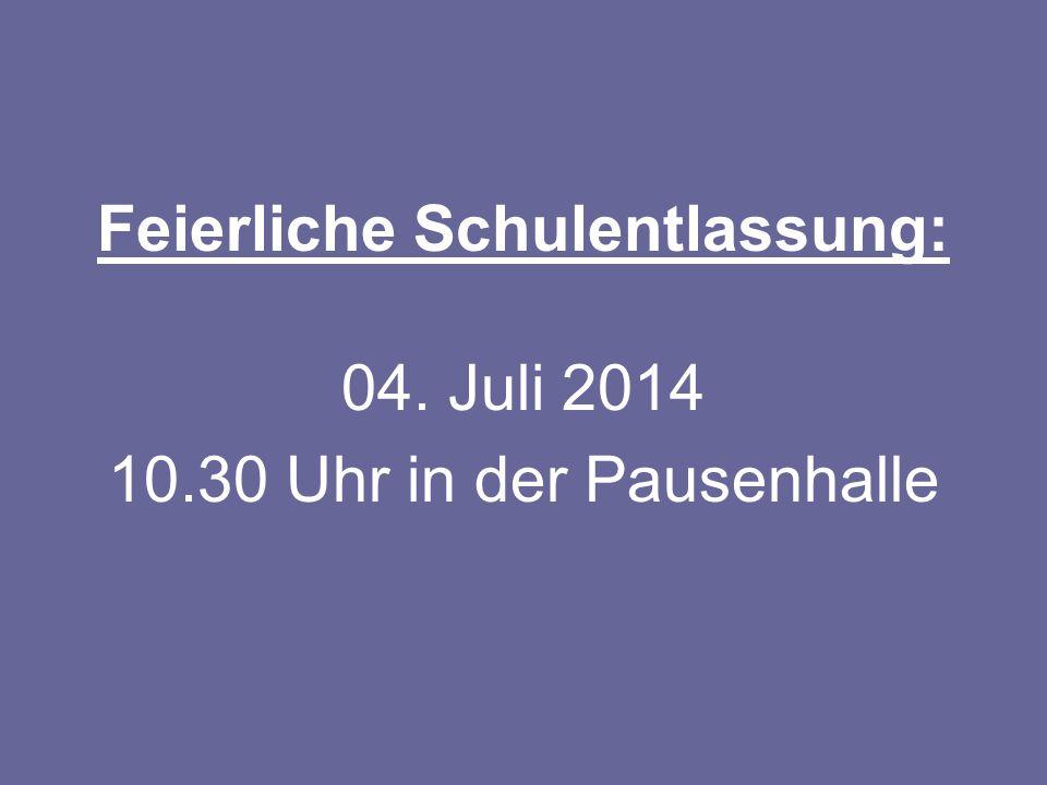 Feierliche Schulentlassung: 04. Juli 2014 10.30 Uhr in der Pausenhalle
