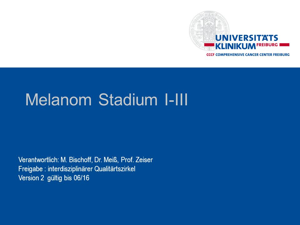 Melanom Stadium I-III Verantwortlich: M. Bischoff, Dr. Meiß, Prof. Zeiser. Freigabe : interdisziplinärer Qualitärtszirkel.