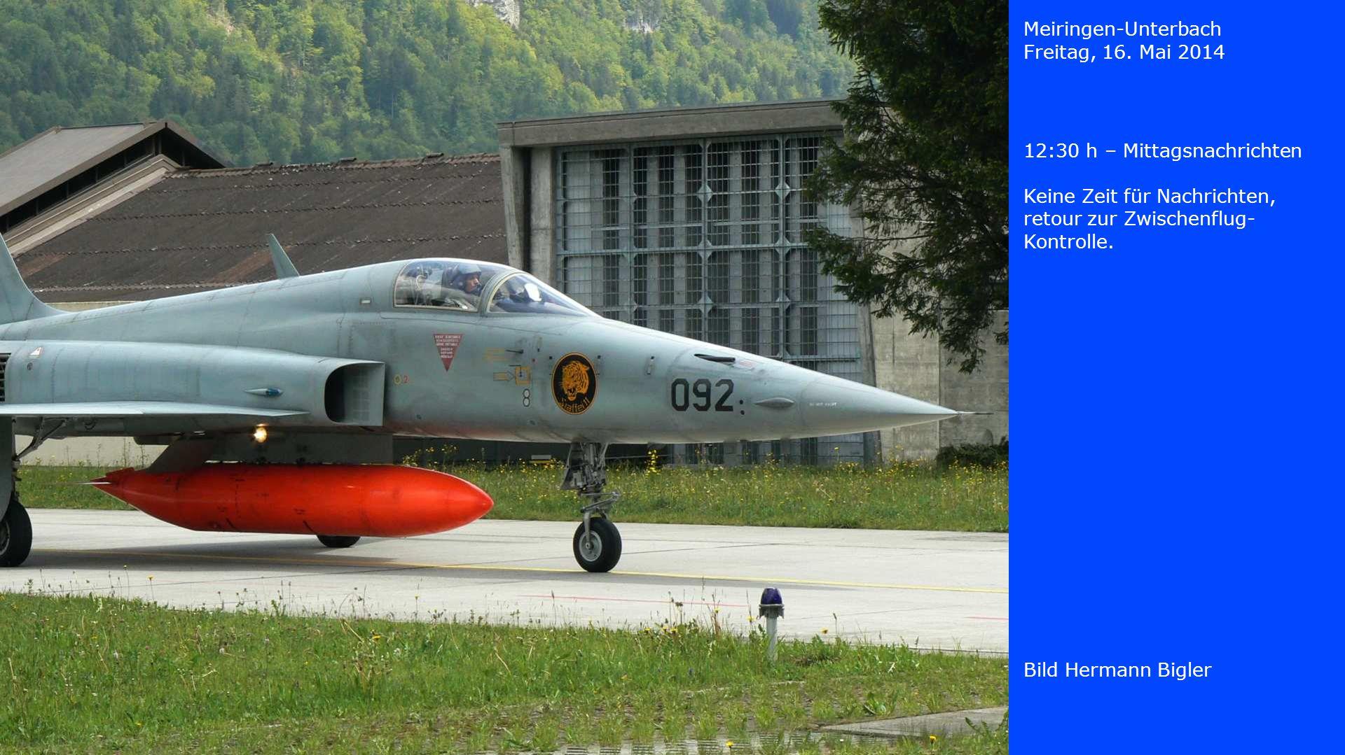 Meiringen-Unterbach Freitag, 16. Mai 2014. 12:30 h – Mittagsnachrichten. Keine Zeit für Nachrichten, retour zur Zwischenflug-Kontrolle.