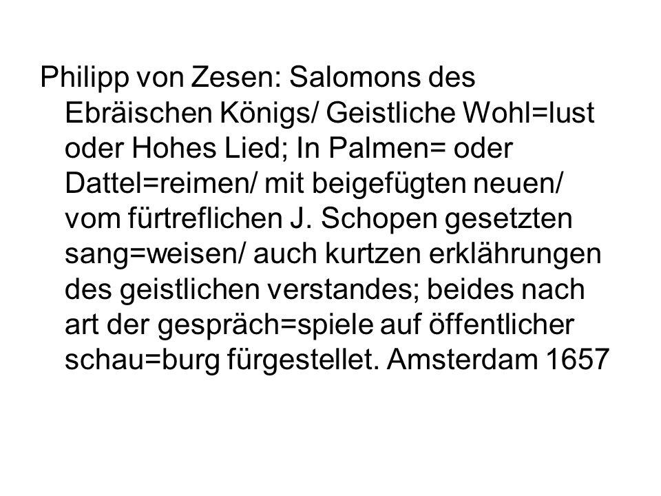 Philipp von Zesen: Salomons des Ebräischen Königs/ Geistliche Wohl=lust oder Hohes Lied; In Palmen= oder Dattel=reimen/ mit beigefügten neuen/ vom fürtreflichen J.