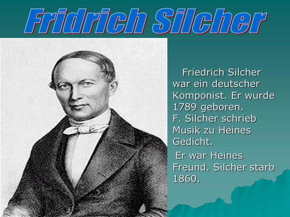 Fridrich Silcher Friedrich Silcher war ein deutscher Komponist. Er wurde 1789 geboren. F. Silcher schrieb Musik zu Heines Gedicht.