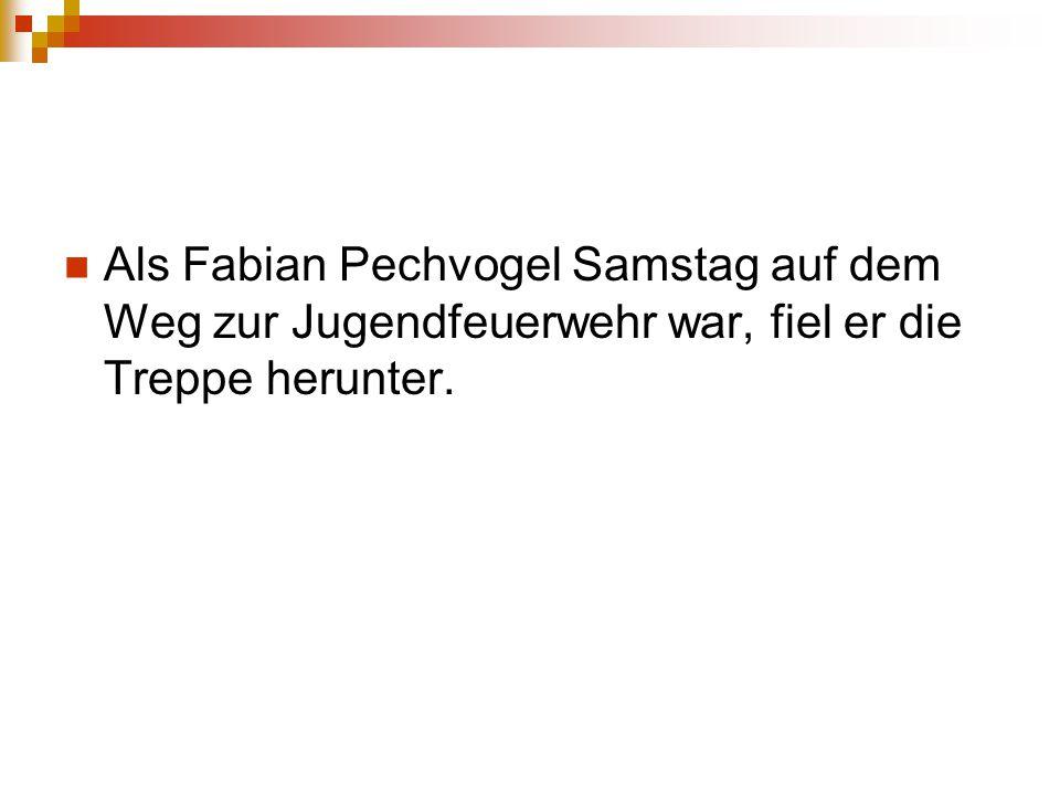 Als Fabian Pechvogel Samstag auf dem Weg zur Jugendfeuerwehr war, fiel er die Treppe herunter.