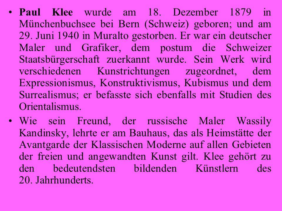 Paul Klee wurde am 18. Dezember 1879 in Münchenbuchsee bei Bern (Schweiz) geboren; und am 29. Juni 1940 in Muralto gestorben. Er war ein deutscher Maler und Grafiker, dem postum die Schweizer Staatsbürgerschaft zuerkannt wurde. Sein Werk wird verschiedenen Kunstrichtungen zugeordnet, dem Expressionismus, Konstruktivismus, Kubismus und dem Surrealismus; er befasste sich ebenfalls mit Studien des Orientalismus.