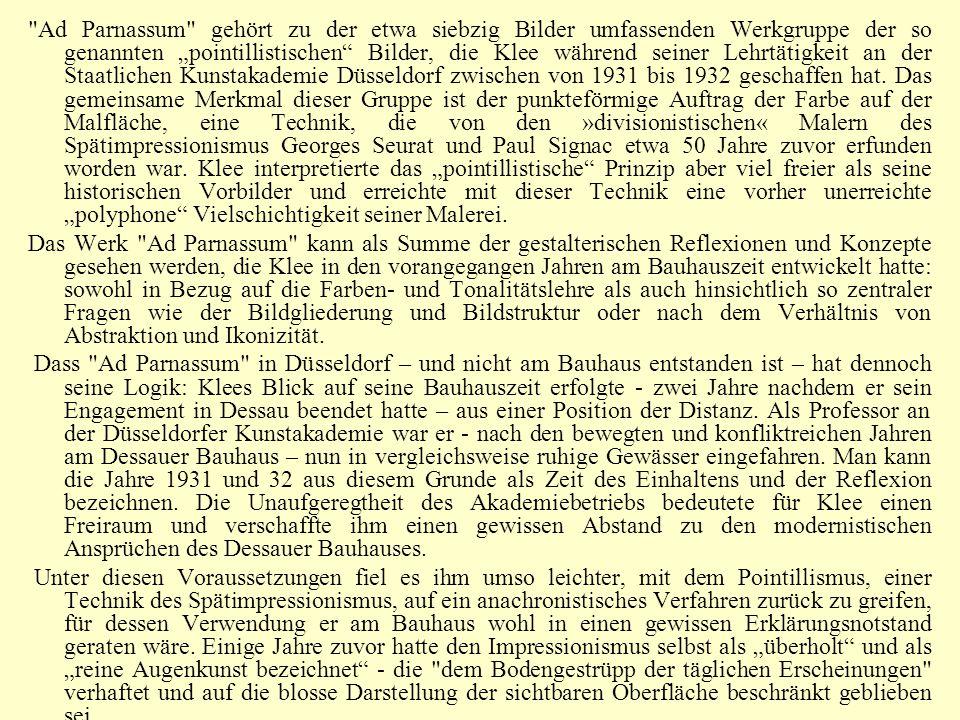 """Ad Parnassum gehört zu der etwa siebzig Bilder umfassenden Werkgruppe der so genannten """"pointillistischen Bilder, die Klee während seiner Lehrtätigkeit an der Staatlichen Kunstakademie Düsseldorf zwischen von 1931 bis 1932 geschaffen hat. Das gemeinsame Merkmal dieser Gruppe ist der punkteförmige Auftrag der Farbe auf der Malfläche, eine Technik, die von den »divisionistischen« Malern des Spätimpressionismus Georges Seurat und Paul Signac etwa 50 Jahre zuvor erfunden worden war. Klee interpretierte das """"pointillistische Prinzip aber viel freier als seine historischen Vorbilder und erreichte mit dieser Technik eine vorher unerreichte """"polyphone Vielschichtigkeit seiner Malerei."""