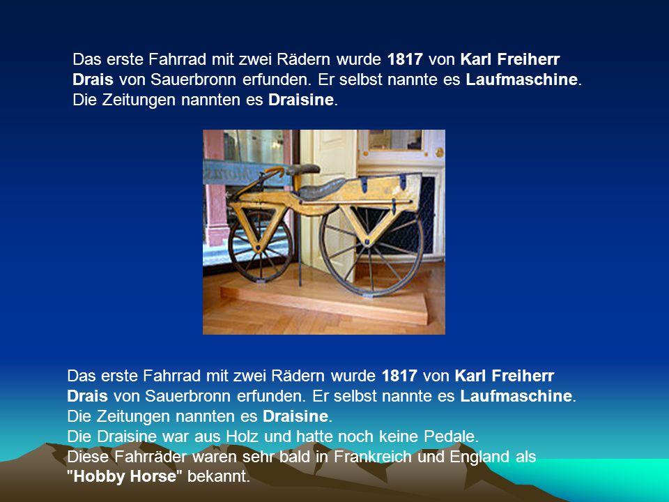 Das erste Fahrrad mit zwei Rädern wurde 1817 von Karl Freiherr Drais von Sauerbronn erfunden. Er selbst nannte es Laufmaschine. Die Zeitungen nannten es Draisine.