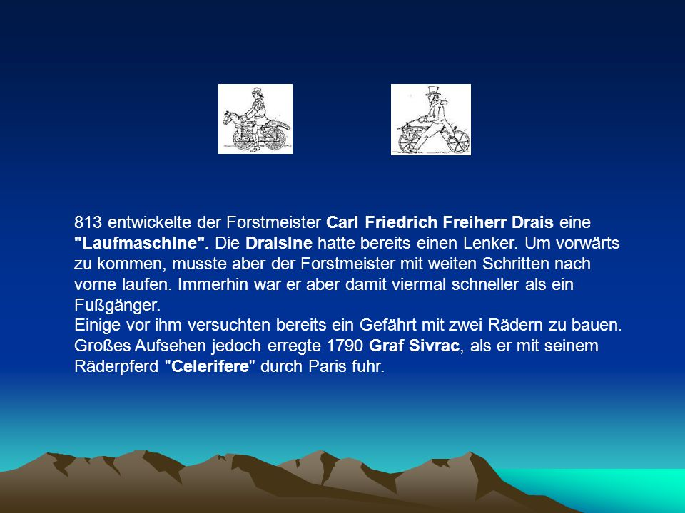 813 entwickelte der Forstmeister Carl Friedrich Freiherr Drais eine Laufmaschine . Die Draisine hatte bereits einen Lenker. Um vorwärts zu kommen, musste aber der Forstmeister mit weiten Schritten nach vorne laufen. Immerhin war er aber damit viermal schneller als ein Fußgänger.