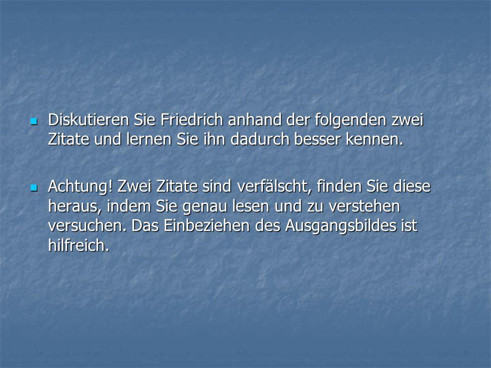 Diskutieren Sie Friedrich anhand der folgenden zwei Zitate und lernen Sie ihn dadurch besser kennen.