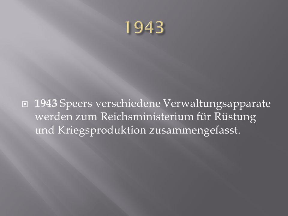 1943 1943 Speers verschiedene Verwaltungsapparate werden zum Reichsministerium für Rüstung und Kriegsproduktion zusammengefasst.