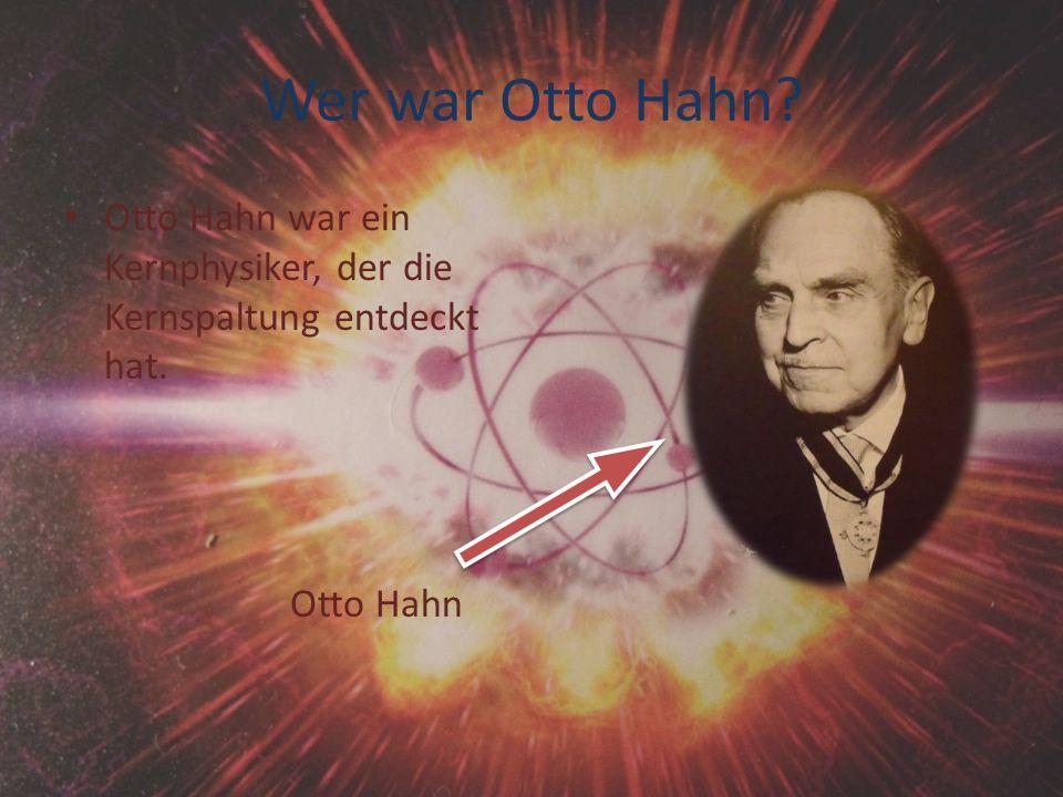 Wer war Otto Hahn Otto Hahn war ein Kernphysiker, der die Kernspaltung entdeckt hat. Otto Hahn