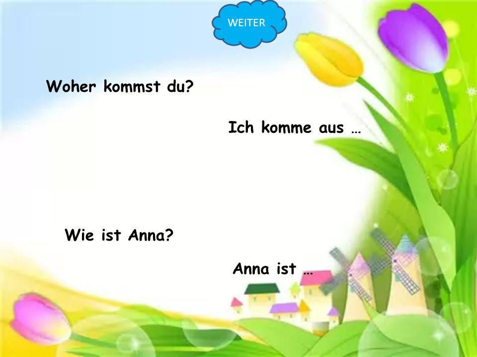 WEITER Woher kommst du Ich komme aus … Wie ist Anna Anna ist …