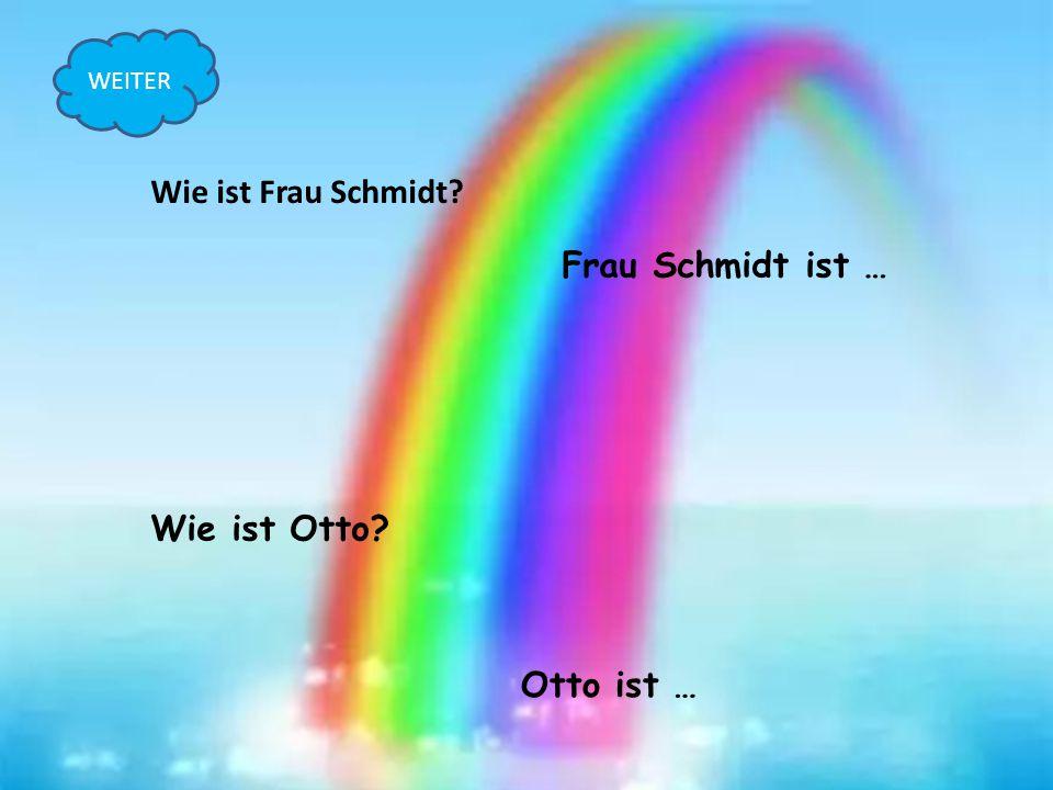 Wie ist Frau Schmidt Frau Schmidt ist … Wie ist Otto Otto ist …