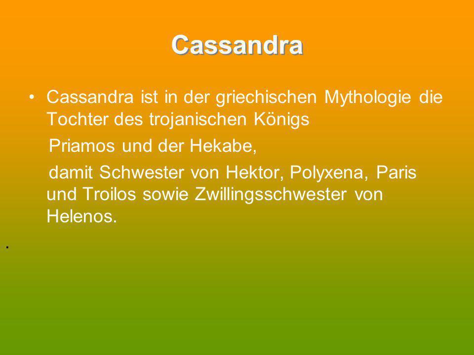 Cassandra Cassandra ist in der griechischen Mythologie die Tochter des trojanischen Königs. Priamos und der Hekabe,