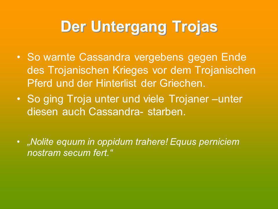 Der Untergang Trojas So warnte Cassandra vergebens gegen Ende des Trojanischen Krieges vor dem Trojanischen Pferd und der Hinterlist der Griechen.