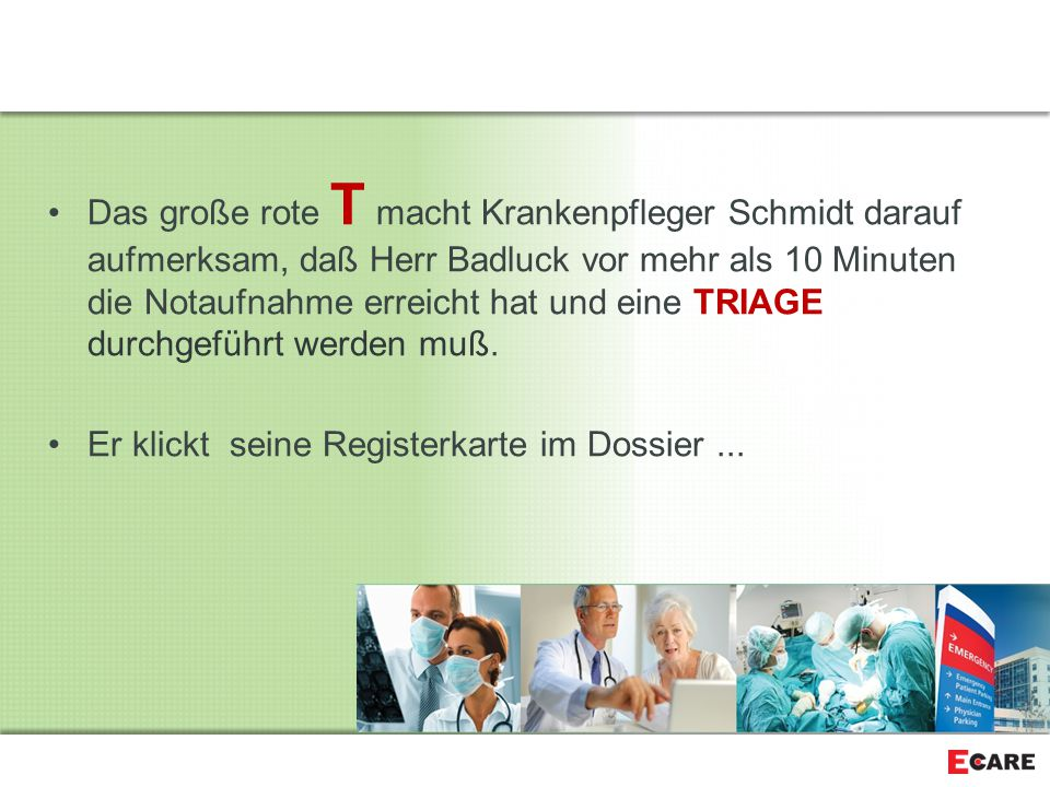 Das große rote T macht Krankenpfleger Schmidt darauf aufmerksam, daß Herr Badluck vor mehr als 10 Minuten die Notaufnahme erreicht hat und eine TRIAGE durchgeführt werden muß.