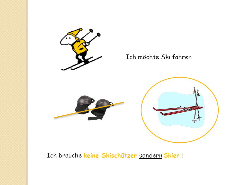 Ich möchte Ski fahren Ich brauche keine Skischützer sondern Skier !