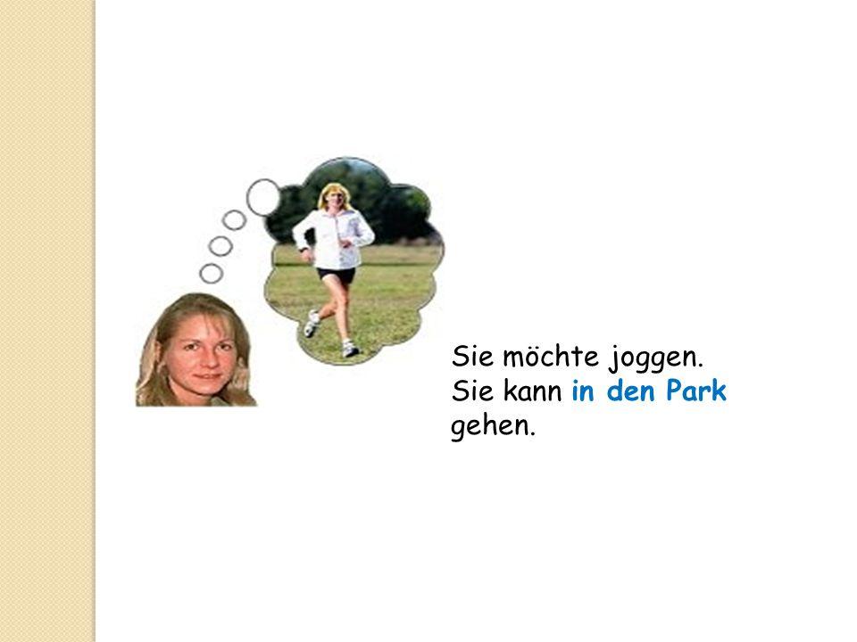 Sie möchte joggen. Sie kann in den Park gehen.