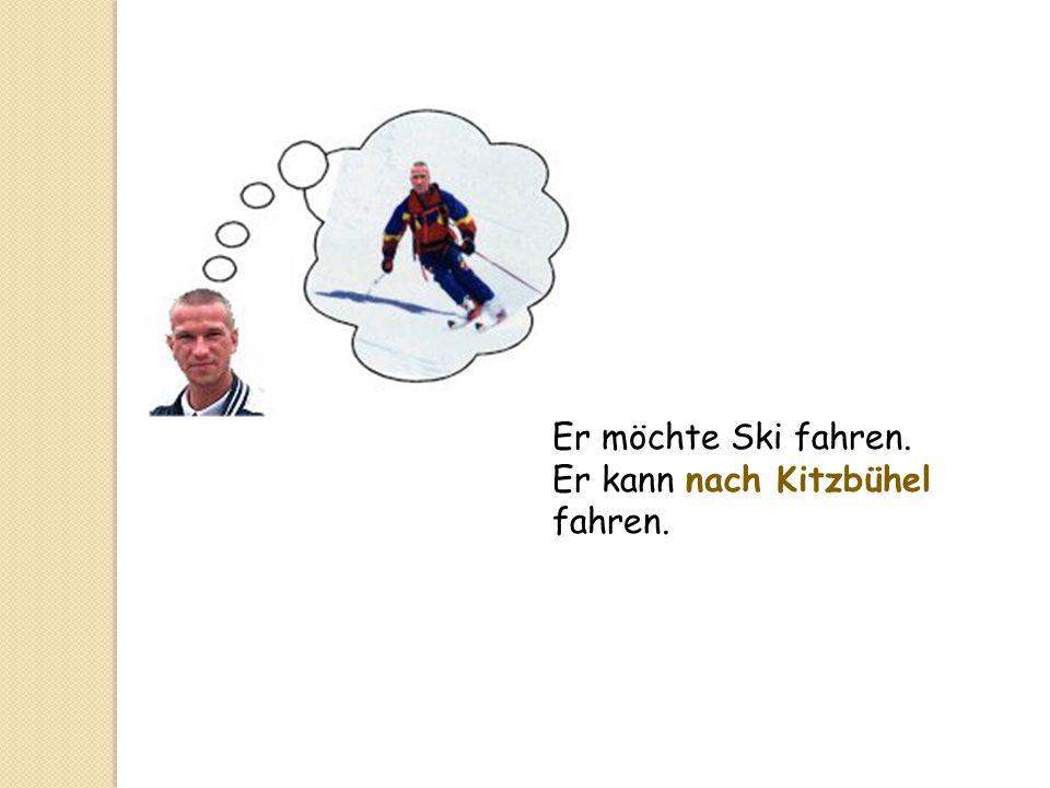 Er möchte Ski fahren. Er kann nach Kitzbühel fahren.