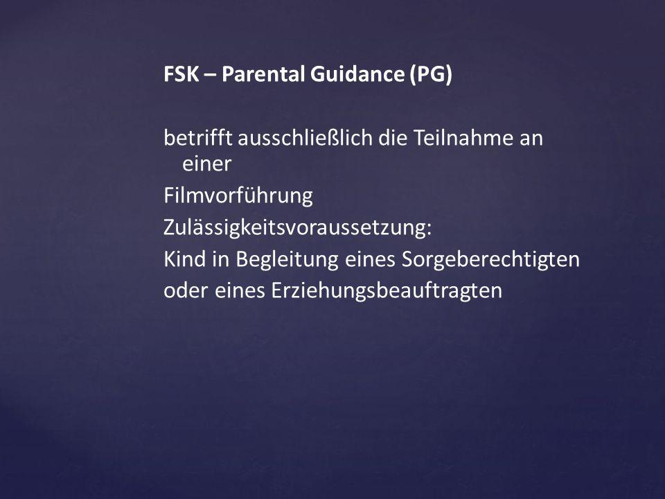FSK – Parental Guidance (PG) betrifft ausschließlich die Teilnahme an einer Filmvorführung Zulässigkeitsvoraussetzung: Kind in Begleitung eines Sorgeberechtigten oder eines Erziehungsbeauftragten