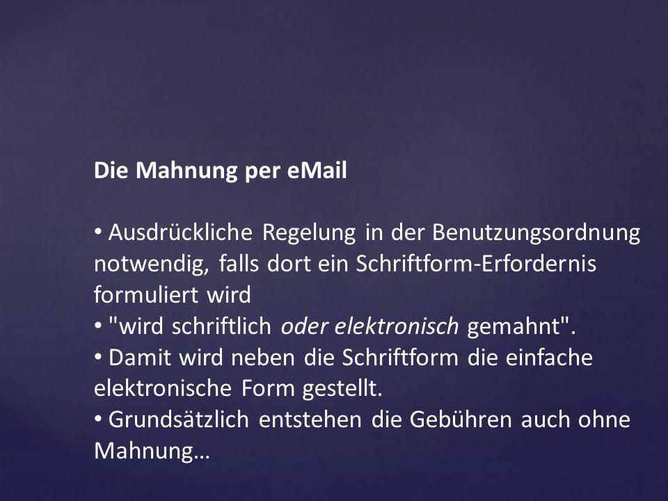 Die Mahnung per eMail Ausdrückliche Regelung in der Benutzungsordnung notwendig, falls dort ein Schriftform-Erfordernis formuliert wird.