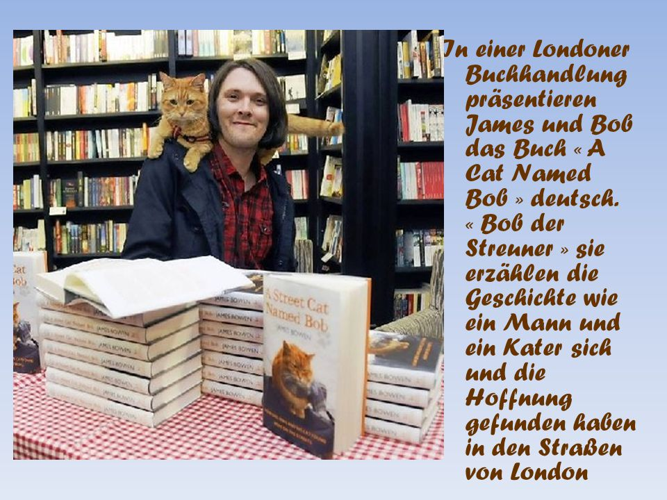 In einer Londoner Buchhandlung präsentieren James und Bob das Buch « A Cat Named Bob » deutsch.