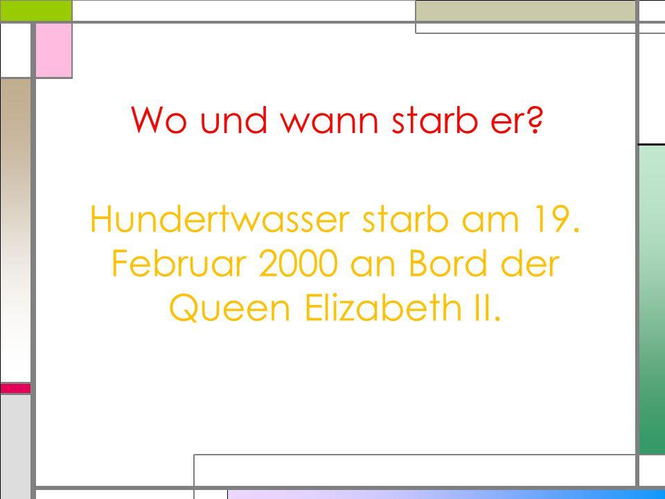 Wo und wann starb er Hundertwasser starb am 19. Februar 2000 an Bord der Queen Elizabeth II.