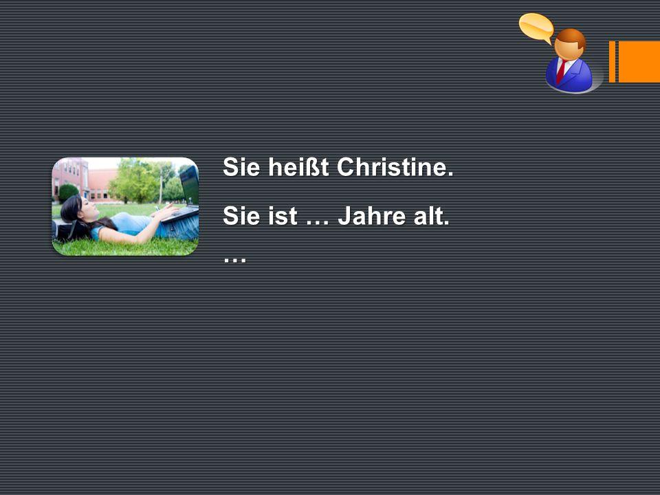 Sie heißt Christine. Sie ist … Jahre alt. …