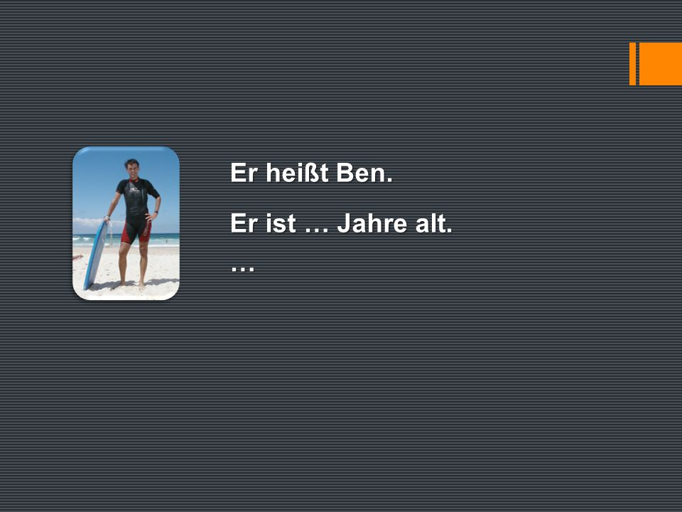 Er heißt Ben. Er ist … Jahre alt. …