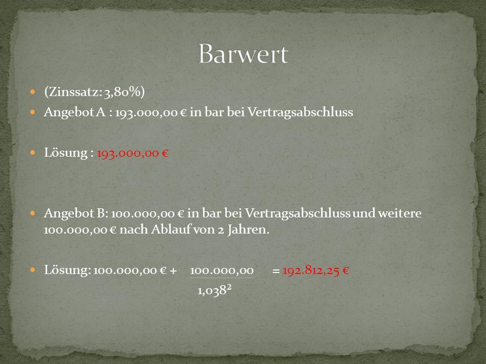 Barwert (Zinssatz: 3,80%) Angebot A : 193.000,00 € in bar bei Vertragsabschluss. Lösung : 193.000,00 €