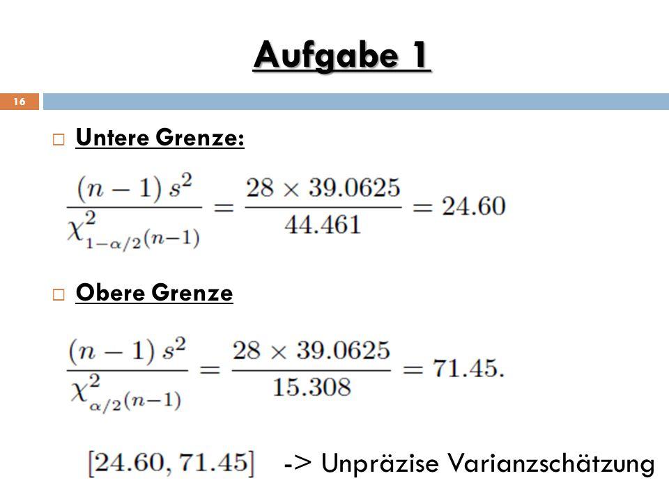 Aufgabe 1 Untere Grenze: Obere Grenze -> Unpräzise Varianzschätzung