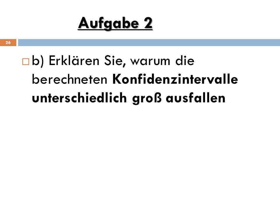 Aufgabe 2 b) Erklären Sie, warum die berechneten Konfidenzintervalle unterschiedlich groß ausfallen.