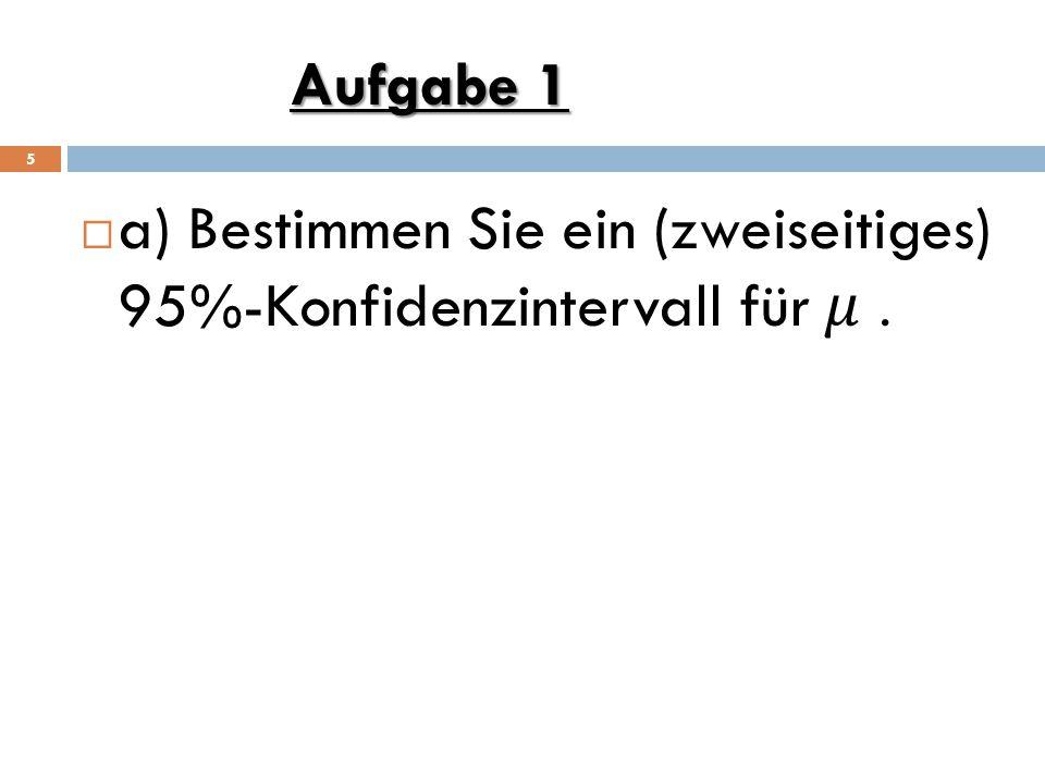 Aufgabe 1 a) Bestimmen Sie ein (zweiseitiges) 95%-Konfidenzintervall für 𝜇 .