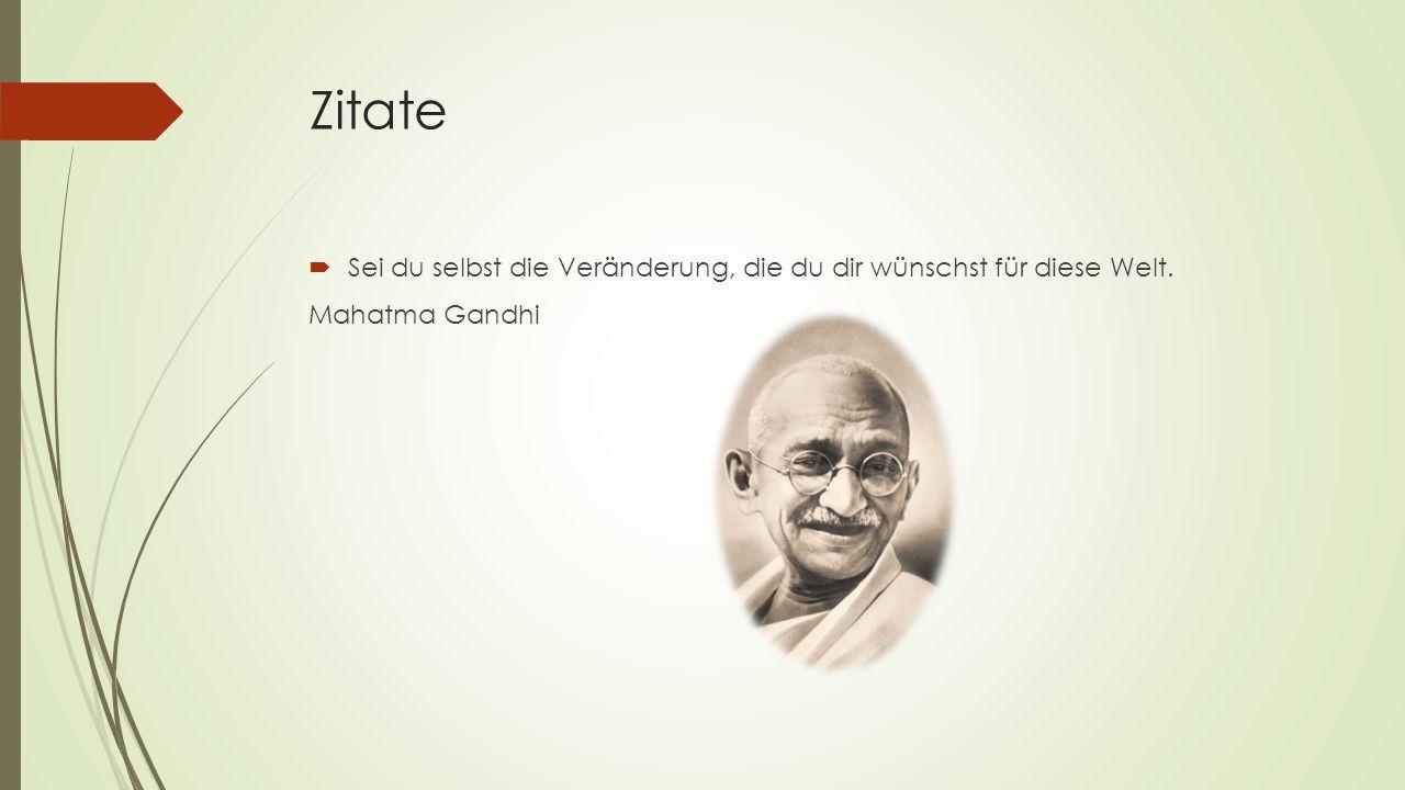 Zitate Sei du selbst die Veränderung, die du dir wünschst für diese Welt. Mahatma Gandhi