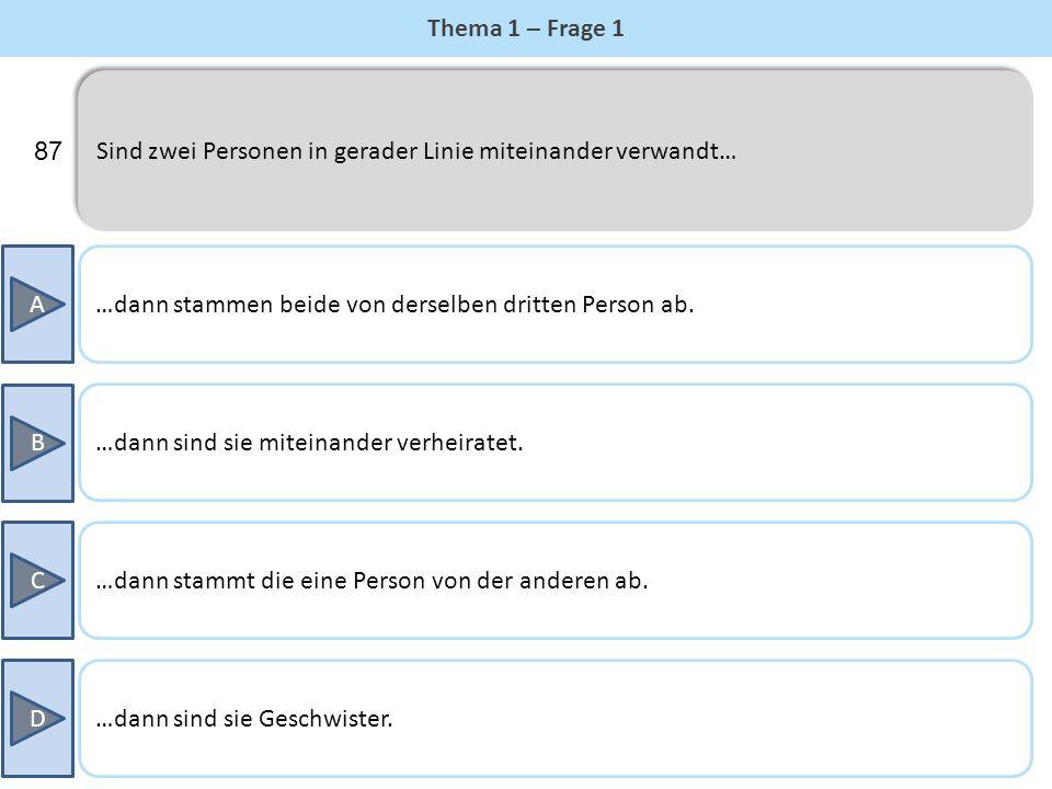 Thema 1 – Frage 1 Sind zwei Personen in gerader Linie miteinander verwandt… 87. A. …dann stammen beide von derselben dritten Person ab.