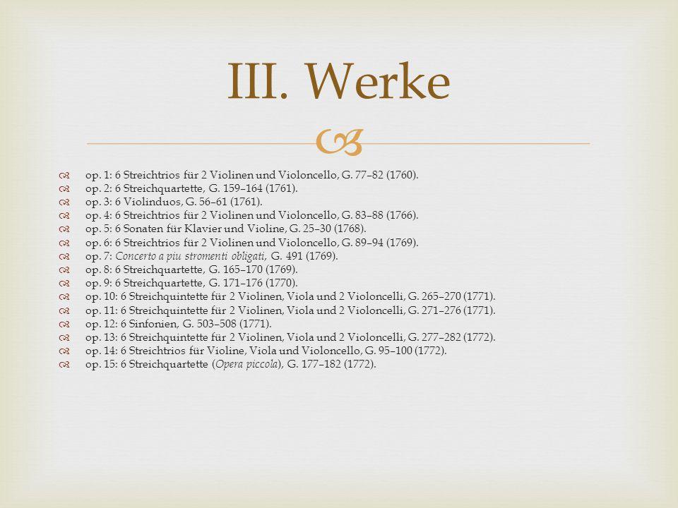 III. Werke op. 1: 6 Streichtrios für 2 Violinen und Violoncello, G. 77–82 (1760). op. 2: 6 Streichquartette, G. 159–164 (1761).