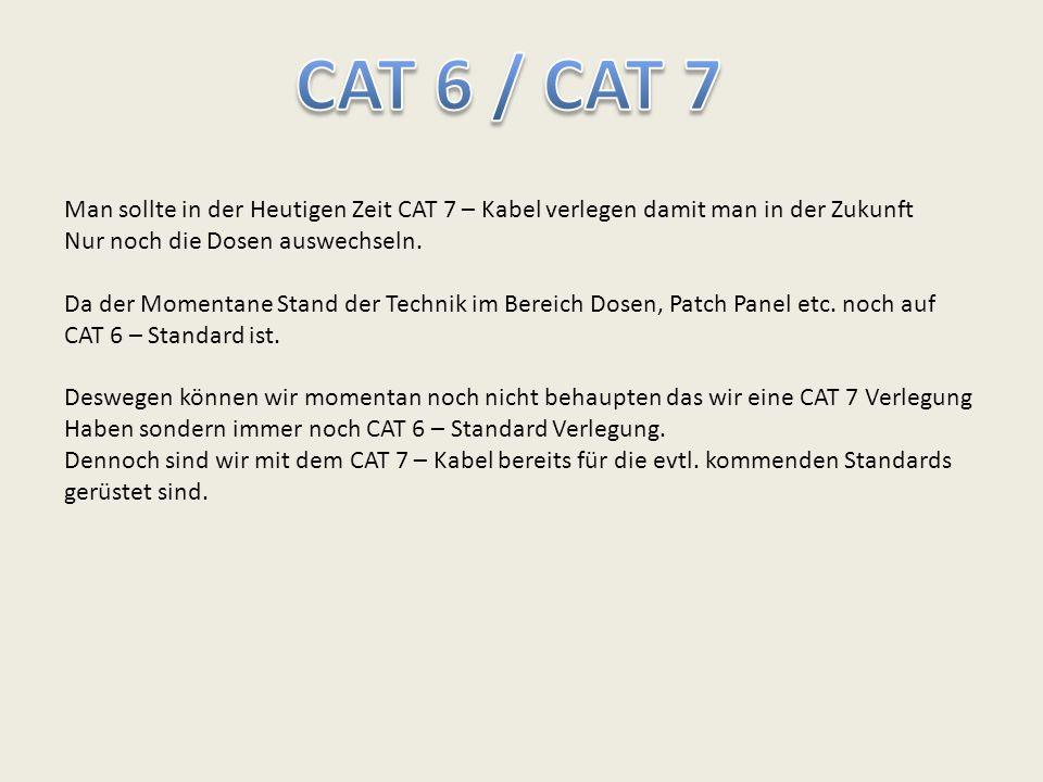 CAT 6 / CAT 7 Man sollte in der Heutigen Zeit CAT 7 – Kabel verlegen damit man in der Zukunft. Nur noch die Dosen auswechseln.