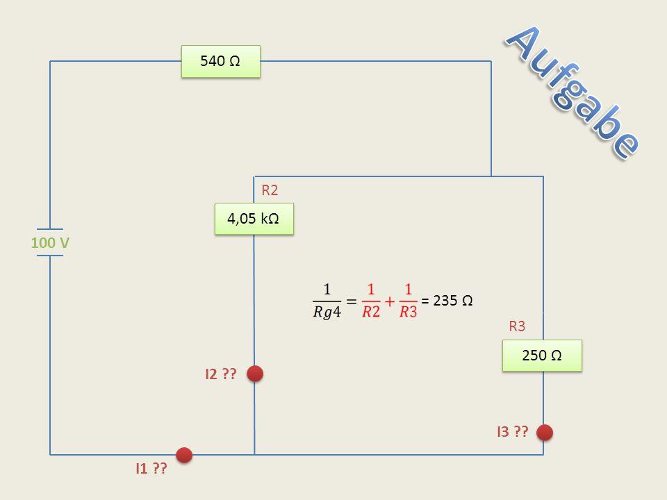540 Ω Aufgabe R2 4,05 kΩ 100 V = 235 Ω R3 250 Ω I2 I3 I1