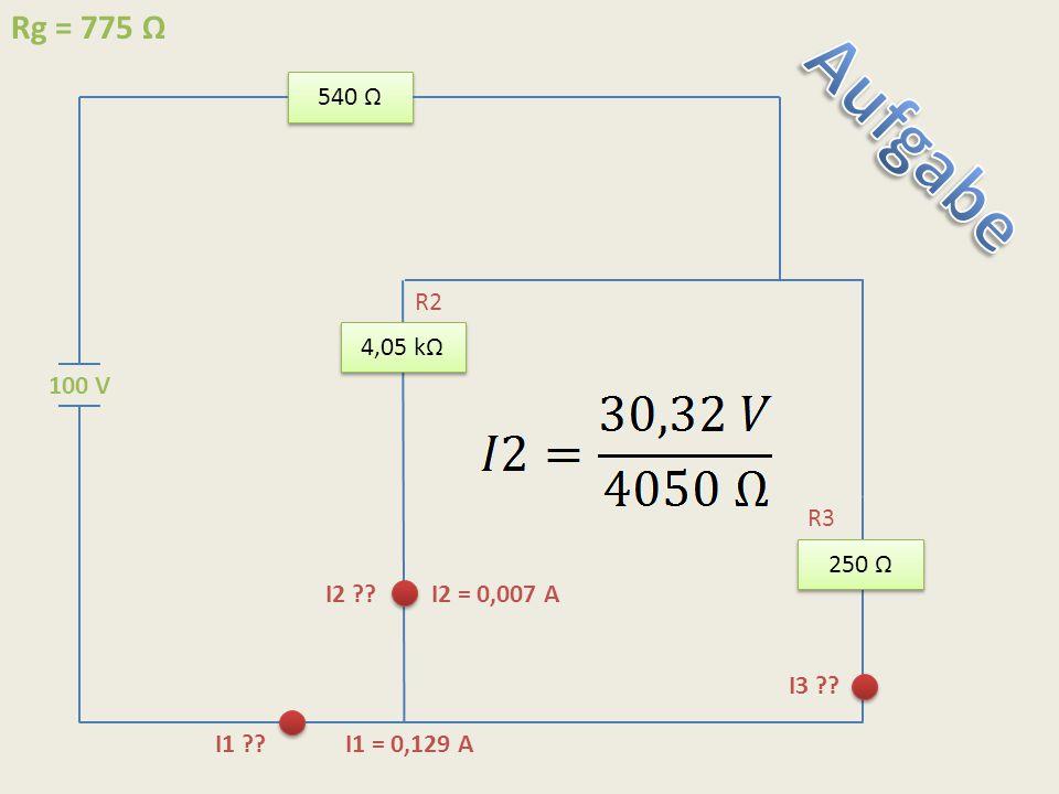 Aufgabe Rg = 775 Ω 540 Ω R2 4,05 kΩ 100 V R3 250 Ω I2 I2 = 0,007 A
