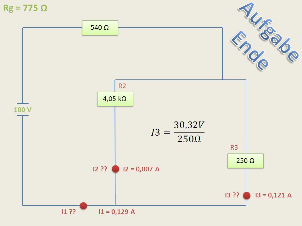 Aufgabe Ende Rg = 775 Ω 540 Ω R2 4,05 kΩ 100 V R3 250 Ω