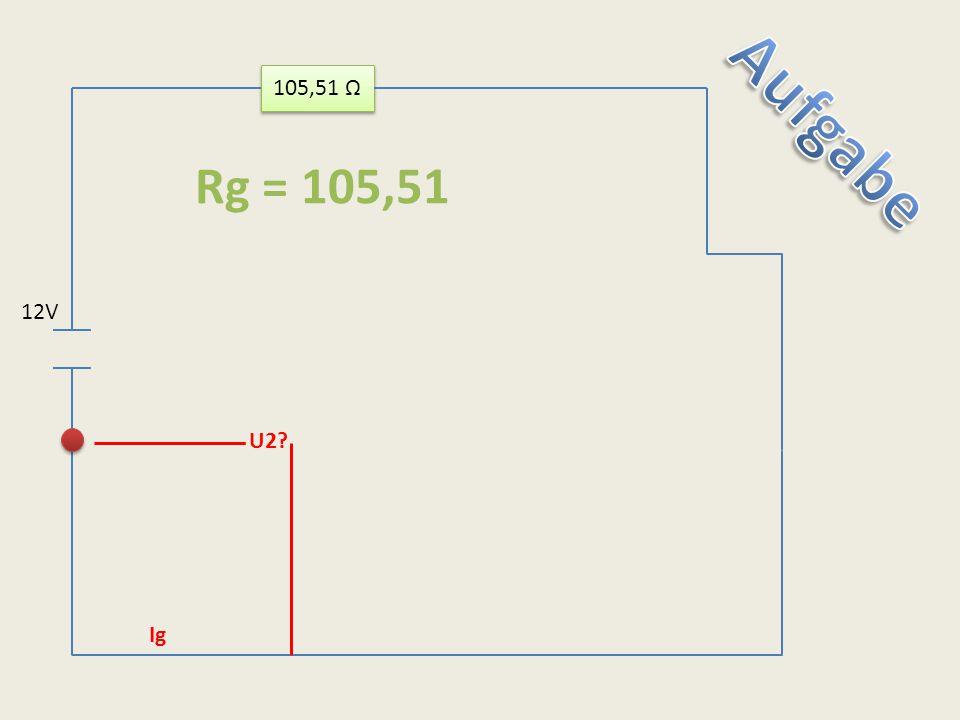 105,51 Ω Aufgabe Rg = 105,51 12V U2 Ig