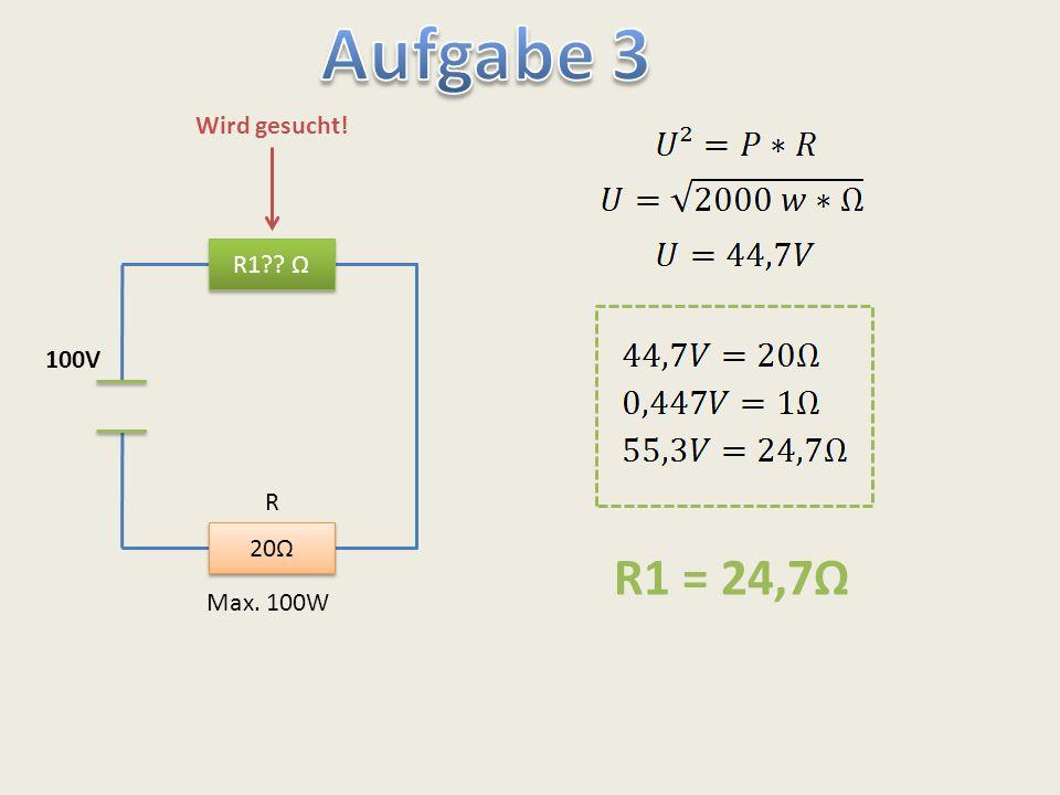 Aufgabe 3 Wird gesucht! R1 Ω 100V R 20Ω R1 = 24,7Ω Max. 100W
