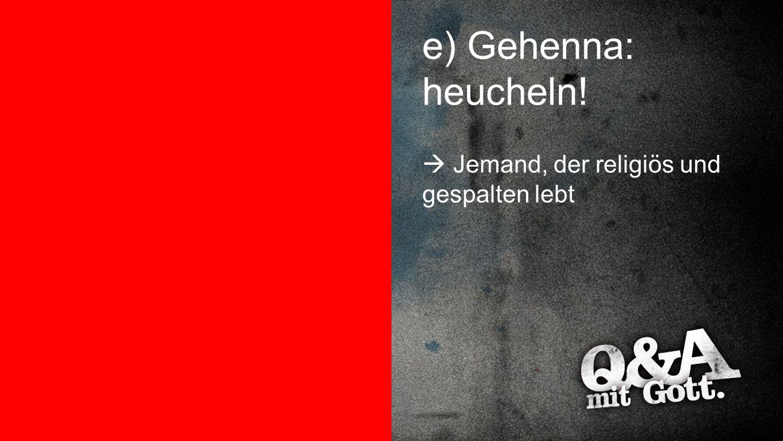 e) Gehenna: heucheln! Gehenna: heucheln