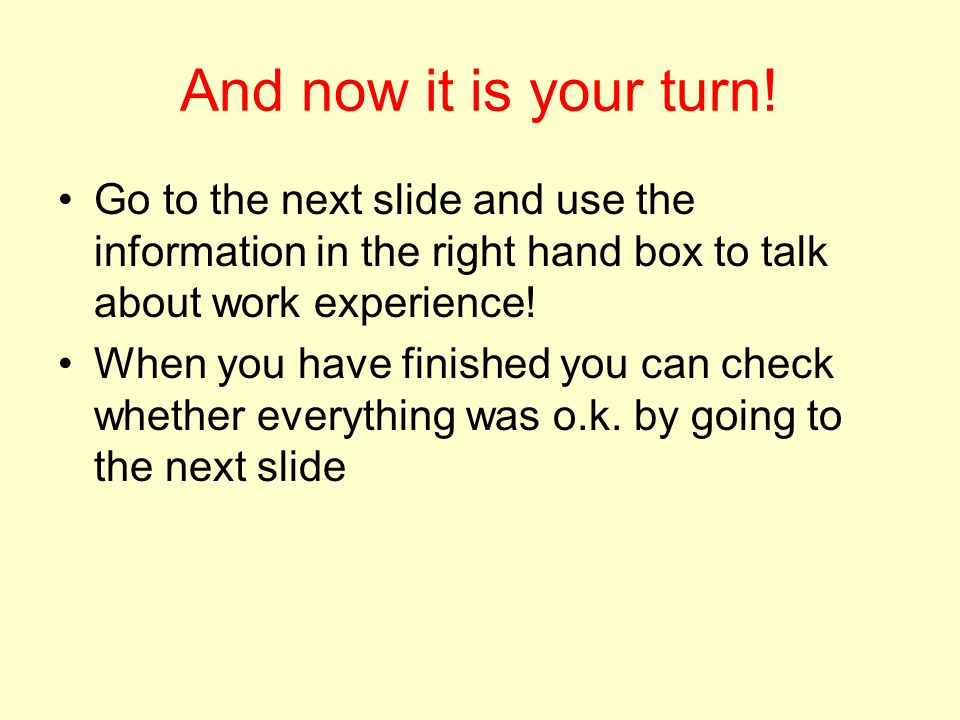 And now it is your turn! Go to the next slide and use the information in the right hand box to talk about work experience!