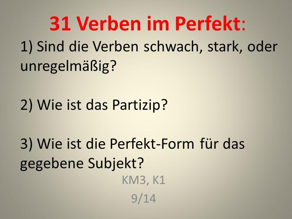 31 Verben im Perfekt: 1) Sind die Verben schwach, stark, oder unregelmäßig 2) Wie ist das Partizip 3) Wie ist die Perfekt-Form für das gegebene Subjekt