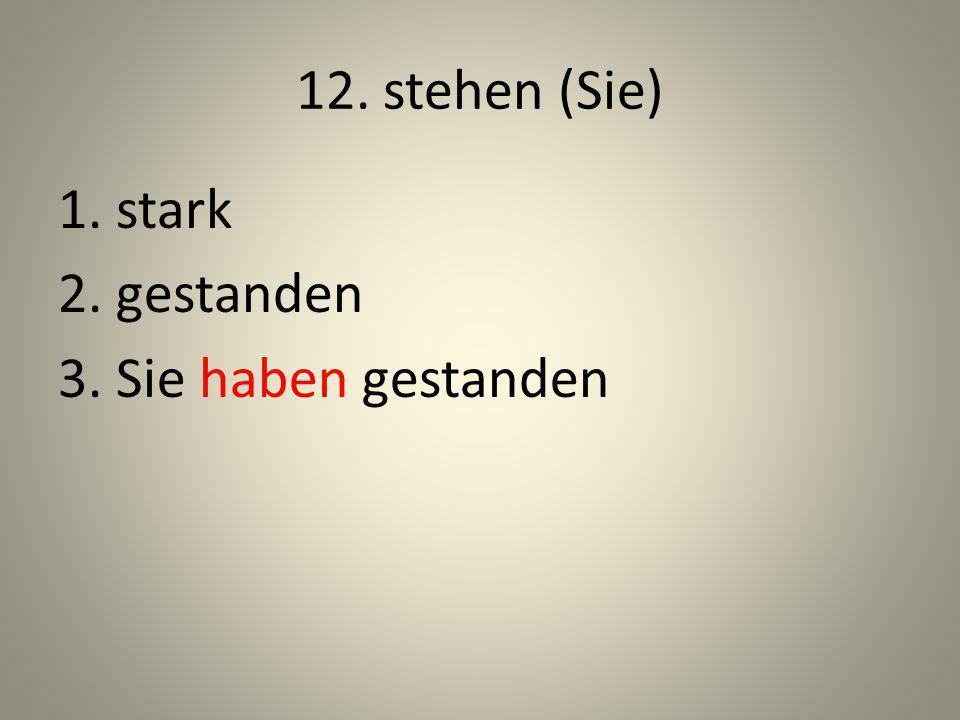 12. stehen (Sie) 1. stark 2. gestanden 3. Sie haben gestanden