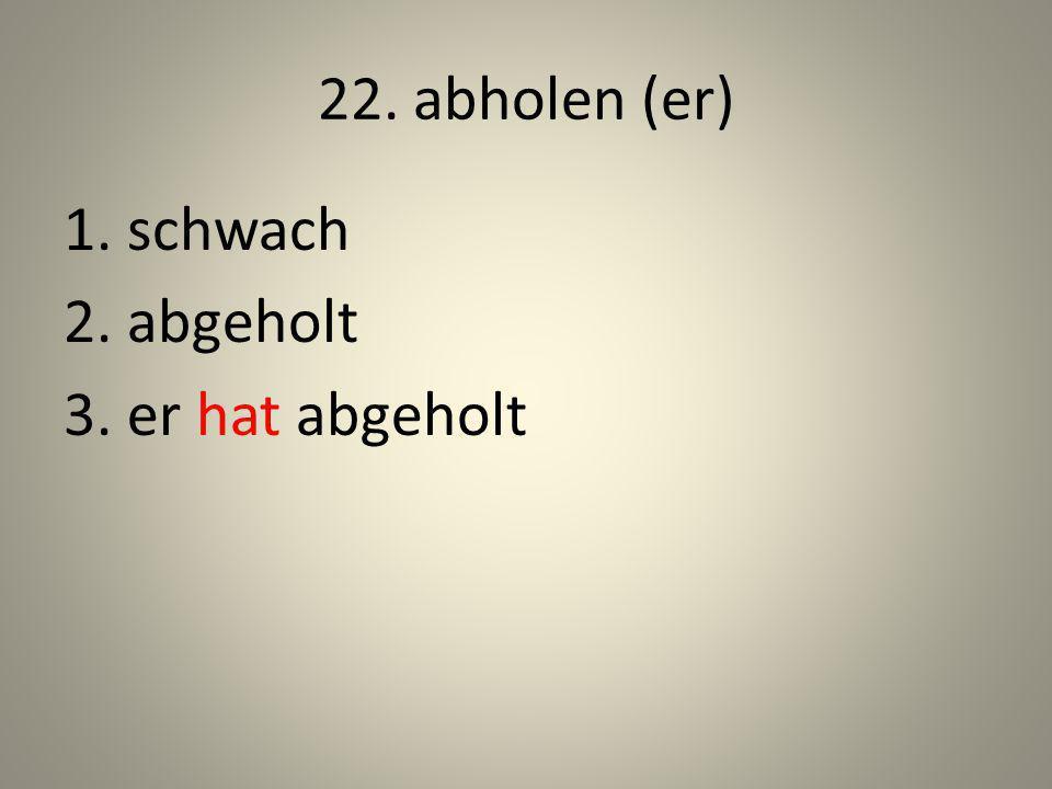 22. abholen (er) 1. schwach 2. abgeholt 3. er hat abgeholt