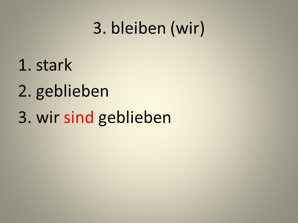 3. bleiben (wir) 1. stark 2. geblieben 3. wir sind geblieben